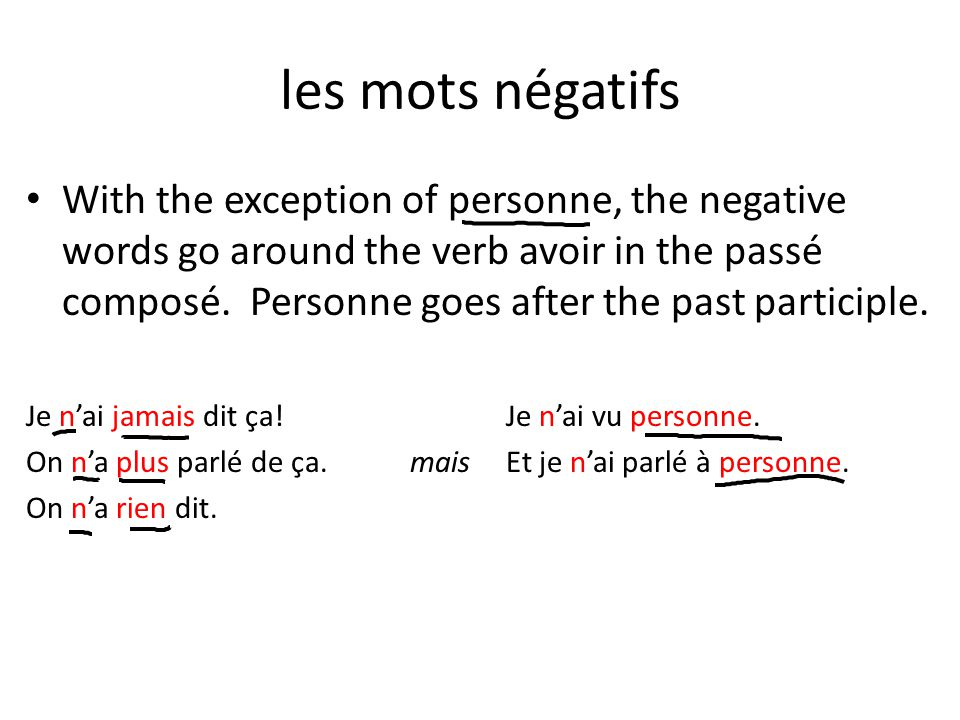 les mots négatifs With the exception of personne, the negative words go around the verb avoir in the passé composé.
