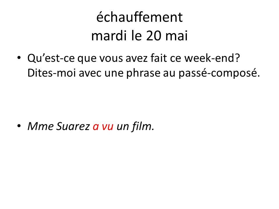 échauffement mardi le 20 mai Qu'est-ce que vous avez fait ce week-end? Dites-moi avec une phrase au passé-composé. Mme Suarez a vu un film.