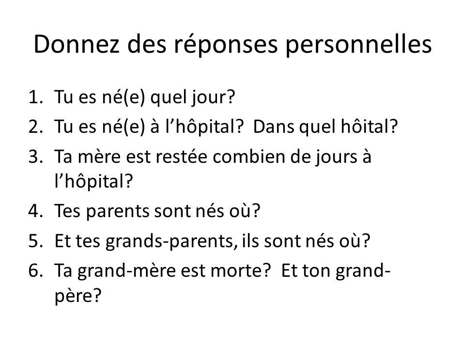 1.Tu es né(e) quel jour? 2.Tu es né(e) à l'hôpital? Dans quel hôital? 3.Ta mère est restée combien de jours à l'hôpital? 4.Tes parents sont nés où? 5.