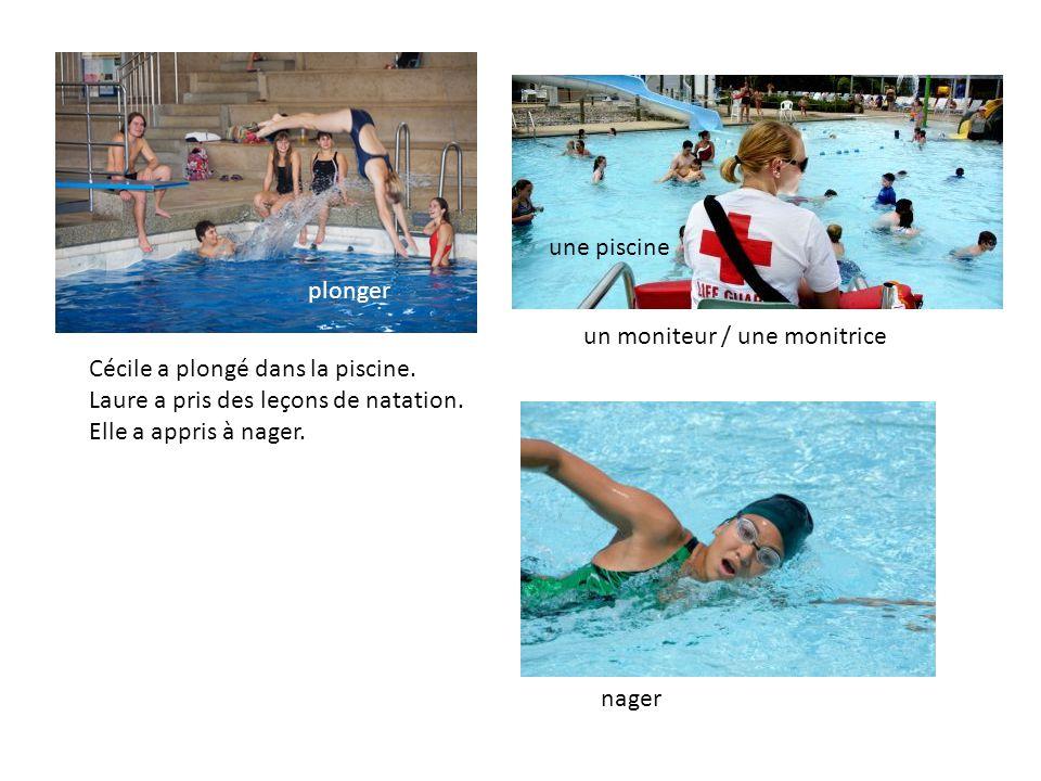 Cécile a plongé dans la piscine. Laure a pris des leçons de natation. Elle a appris à nager. un moniteur / une monitrice une piscine plonger nager