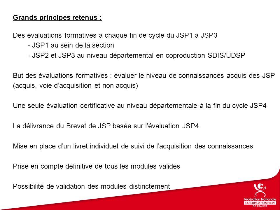 Grands principes retenus : Des évaluations formatives à chaque fin de cycle du JSP1 à JSP3 - JSP1 au sein de la section - JSP2 et JSP3 au niveau départemental en coproduction SDIS/UDSP But des évaluations formatives : évaluer le niveau de connaissances acquis des JSP (acquis, voie d'acquisition et non acquis) Une seule évaluation certificative au niveau départementale à la fin du cycle JSP4 La délivrance du Brevet de JSP basée sur l'évaluation JSP4 Mise en place d'un livret individuel de suivi de l'acquisition des connaissances Prise en compte définitive de tous les modules validés Possibilité de validation des modules distinctement