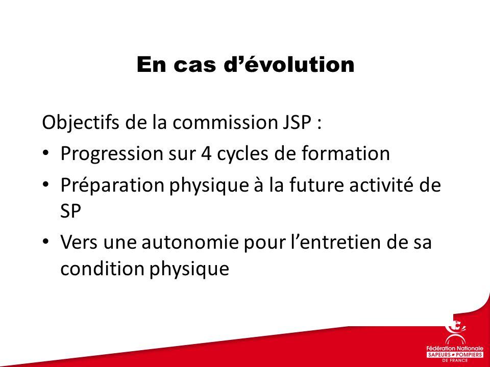 Objectifs de la commission JSP : Progression sur 4 cycles de formation Préparation physique à la future activité de SP Vers une autonomie pour l'entretien de sa condition physique En cas d'évolution
