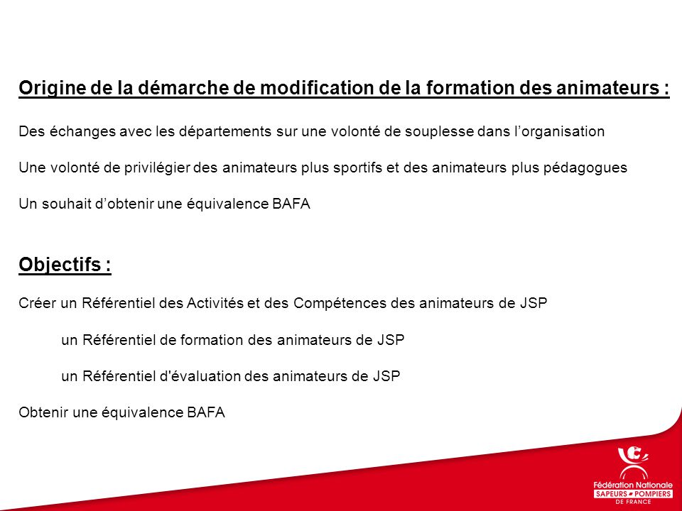 Grands principes retenus : Formation ouverte aux Sapeurs-Pompiers et non Sapeurs-Pompiers Une organisation en 3 modules :Module Tronc Commun (env 8 h) Module Pédagogie des JSP (env 16h) Module Activités physiques des JSP (env 16h) Une validation à 3 niveaux : Formateur théorique et pratique de JSP Animateur d'activités physiques de JSP Animateur de JSP Un parallèle total entre la filière EAP et la filière JSP sur le module APS