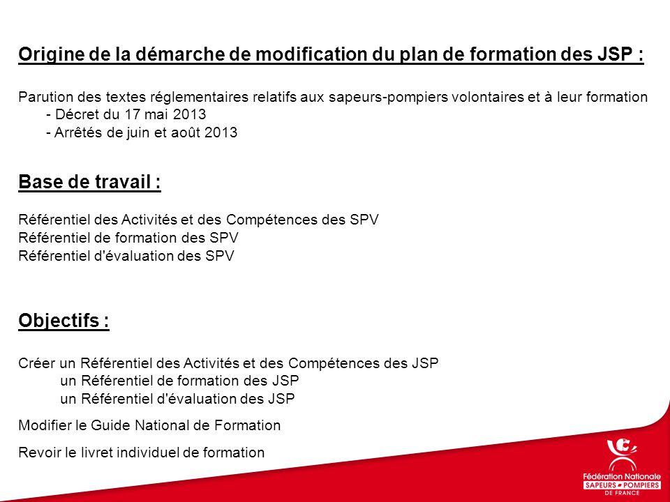 Base de travail : Référentiel des Activités et des Compétences des SPV Référentiel de formation des SPV Référentiel d évaluation des SPV Origine de la démarche de modification du plan de formation des JSP : Parution des textes réglementaires relatifs aux sapeurs-pompiers volontaires et à leur formation - Décret du 17 mai 2013 - Arrêtés de juin et août 2013 Objectifs : Créer un Référentiel des Activités et des Compétences des JSP un Référentiel de formation des JSP un Référentiel d évaluation des JSP Modifier le Guide National de Formation Revoir le livret individuel de formation