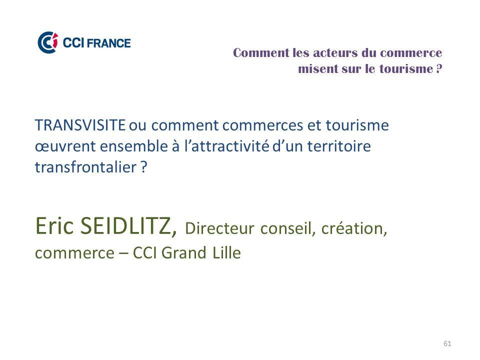 61 Eric SEIDLITZ, Directeur conseil, création, commerce – CCI Grand Lille Comment les acteurs du commerce misent sur le tourisme ? TRANSVISITE ou comm
