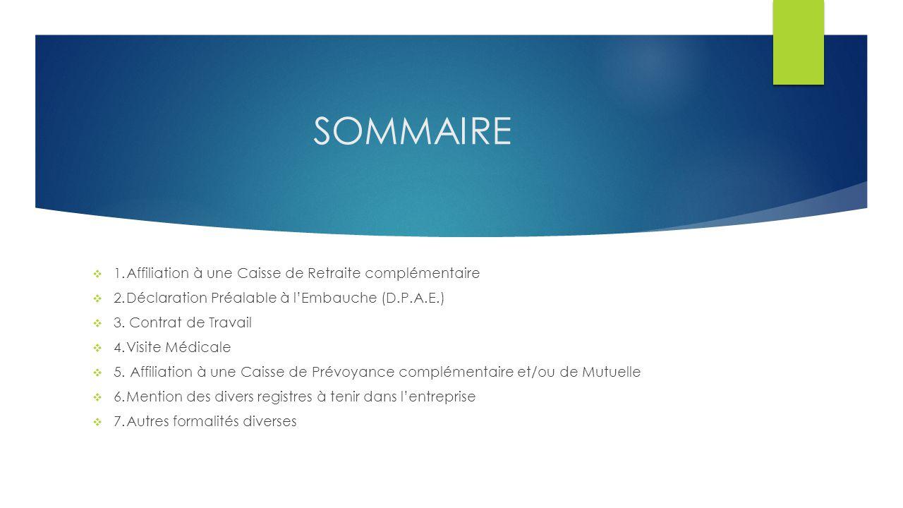 SOMMAIRE  1.Affiliation à une Caisse de Retraite complémentaire  2.Déclaration Préalable à l'Embauche (D.P.A.E.)  3. Contrat de Travail  4.Visite