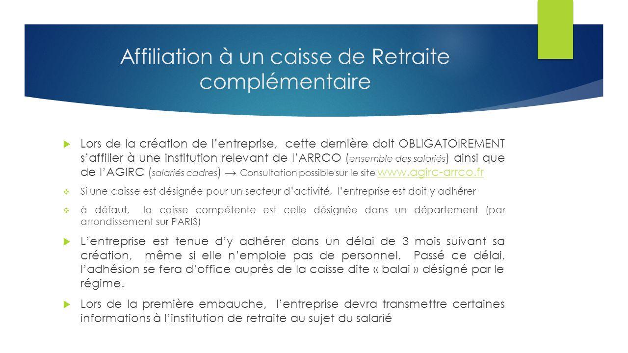 Affiliation à un caisse de Retraite complémentaire  Lors de la création de l'entreprise, cette dernière doit OBLIGATOIREMENT s'affilier à une institution relevant de l'ARRCO ( ensemble des salariés ) ainsi que de l'AGIRC ( salariés cadres ) → Consultation possible sur le site www.agirc-arrco.fr www.agirc-arrco.fr  Si une caisse est désignée pour un secteur d'activité, l'entreprise est doit y adhérer  à défaut, la caisse compétente est celle désignée dans un département (par arrondissement sur PARIS)  L'entreprise est tenue d'y adhérer dans un délai de 3 mois suivant sa création, même si elle n'emploie pas de personnel.