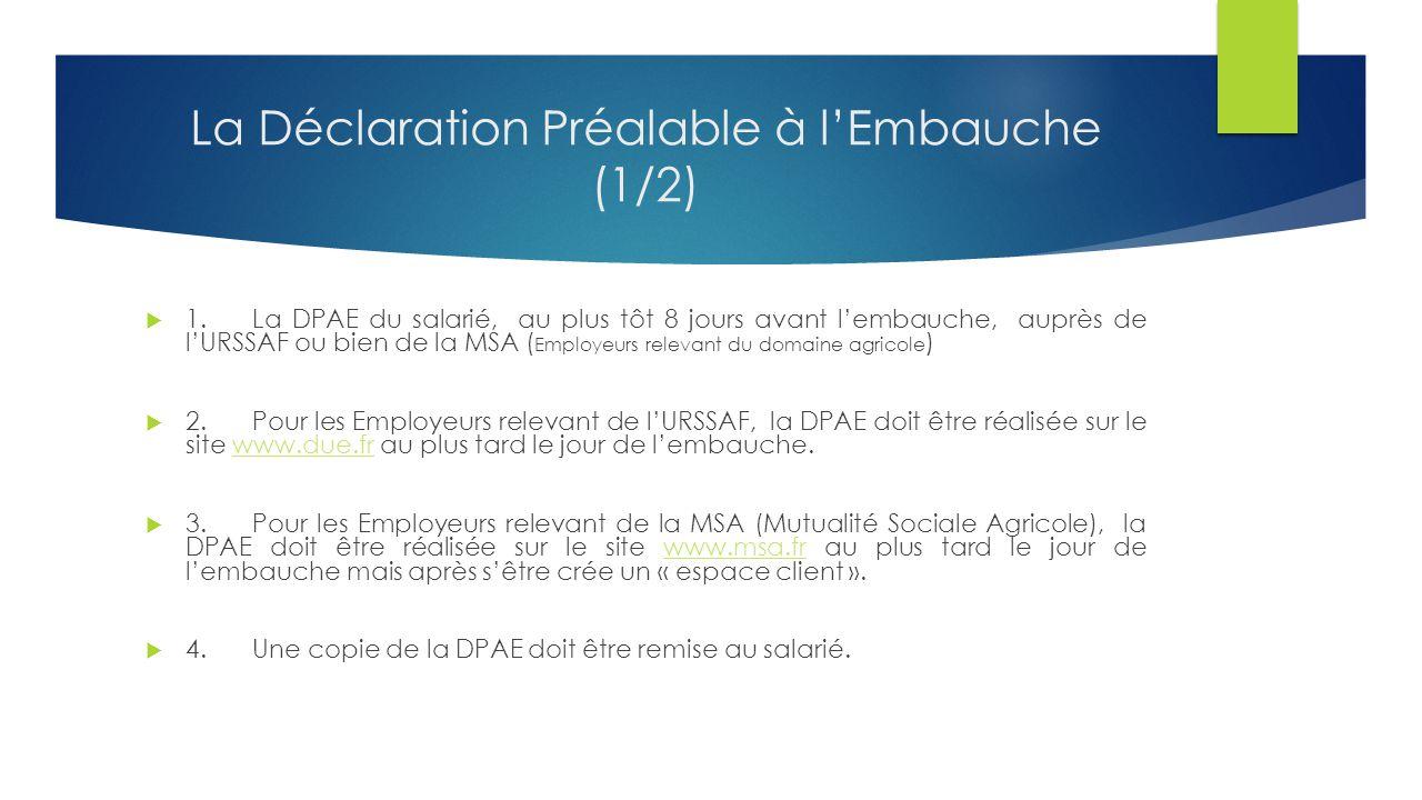 La Déclaration Préalable à l'Embauche (1/2)  1.La DPAE du salarié, au plus tôt 8 jours avant l'embauche, auprès de l'URSSAF ou bien de la MSA ( Employeurs relevant du domaine agricole )  2.Pour les Employeurs relevant de l'URSSAF, la DPAE doit être réalisée sur le site www.due.fr au plus tard le jour de l'embauche.www.due.fr  3.Pour les Employeurs relevant de la MSA (Mutualité Sociale Agricole), la DPAE doit être réalisée sur le site www.msa.fr au plus tard le jour de l'embauche mais après s'être crée un « espace client ».www.msa.fr  4.Une copie de la DPAE doit être remise au salarié.