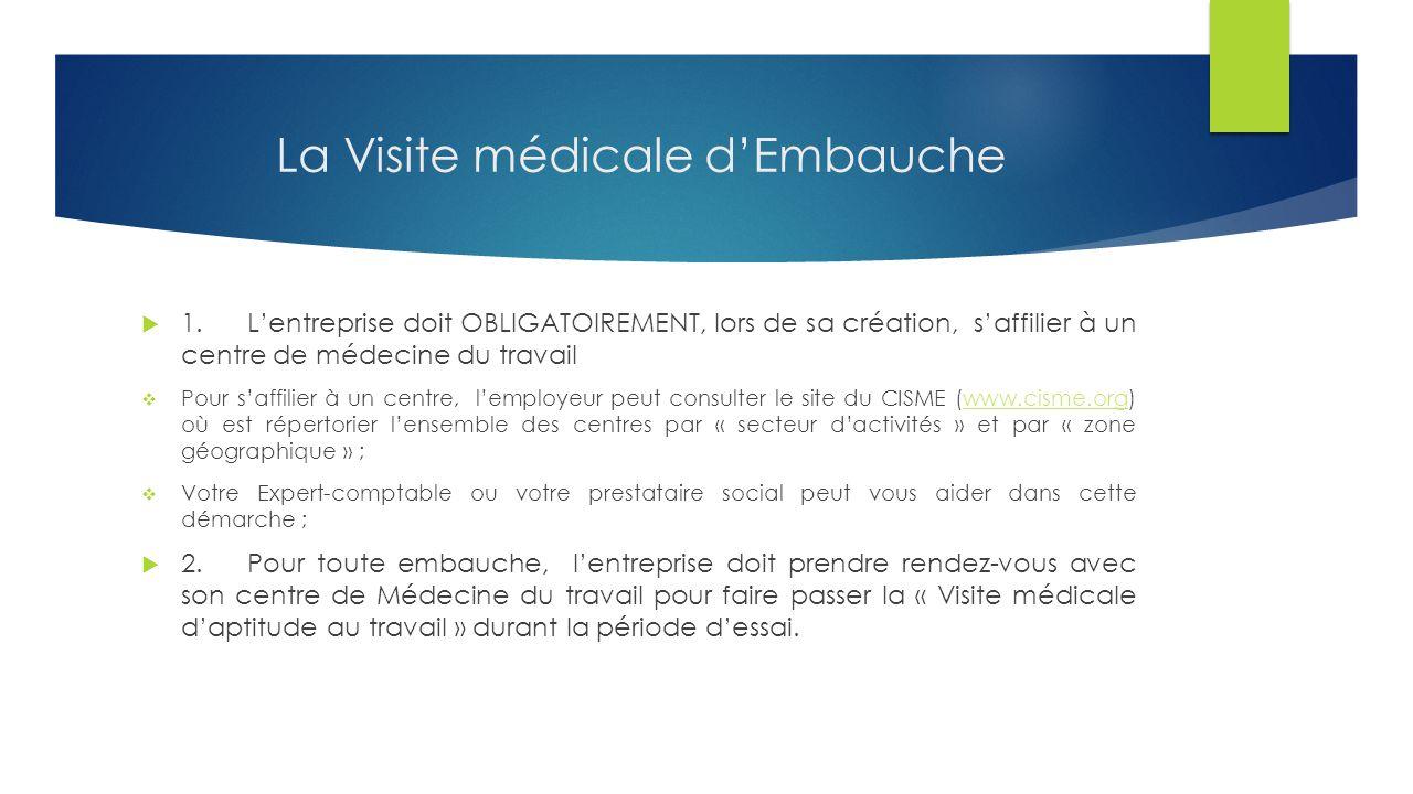 La Visite médicale d'Embauche  1.L'entreprise doit OBLIGATOIREMENT, lors de sa création, s'affilier à un centre de médecine du travail  Pour s'affilier à un centre, l'employeur peut consulter le site du CISME (www.cisme.org) où est répertorier l'ensemble des centres par « secteur d'activités » et par « zone géographique » ;www.cisme.org  Votre Expert-comptable ou votre prestataire social peut vous aider dans cette démarche ;  2.Pour toute embauche, l'entreprise doit prendre rendez-vous avec son centre de Médecine du travail pour faire passer la « Visite médicale d'aptitude au travail » durant la période d'essai.