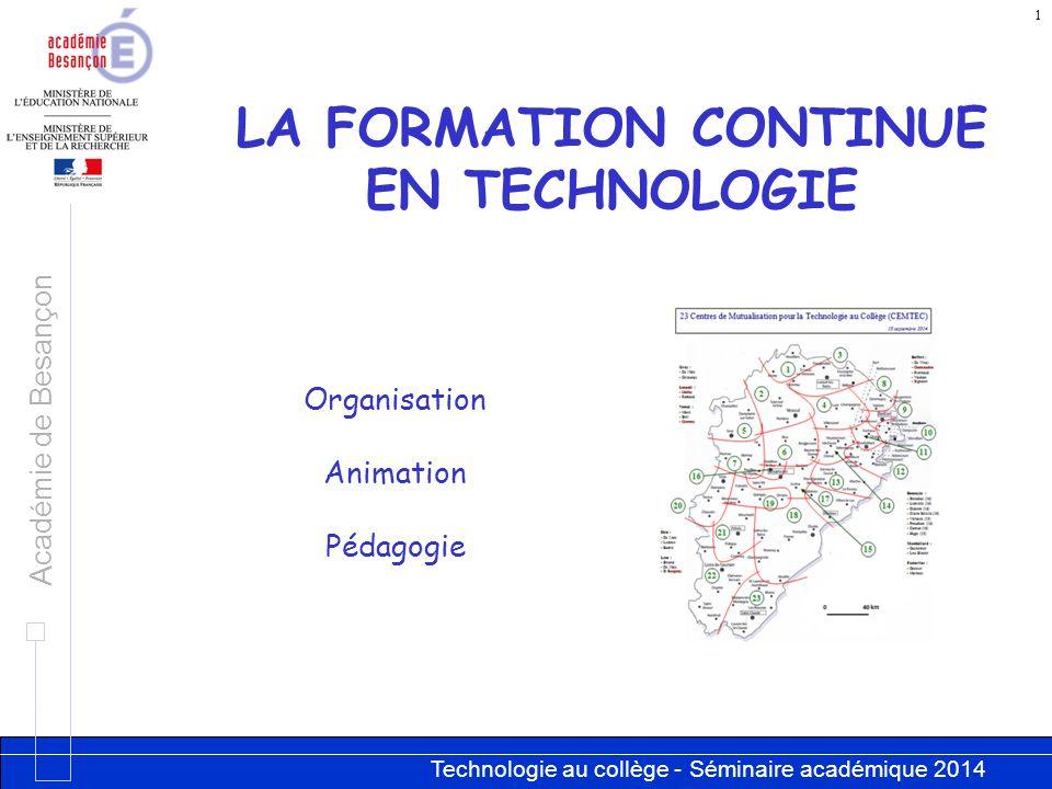 Technologie au collège - Séminaire académique 2014 Académie de Besançon 1 LA FORMATION CONTINUE EN TECHNOLOGIE Organisation Animation Pédagogie