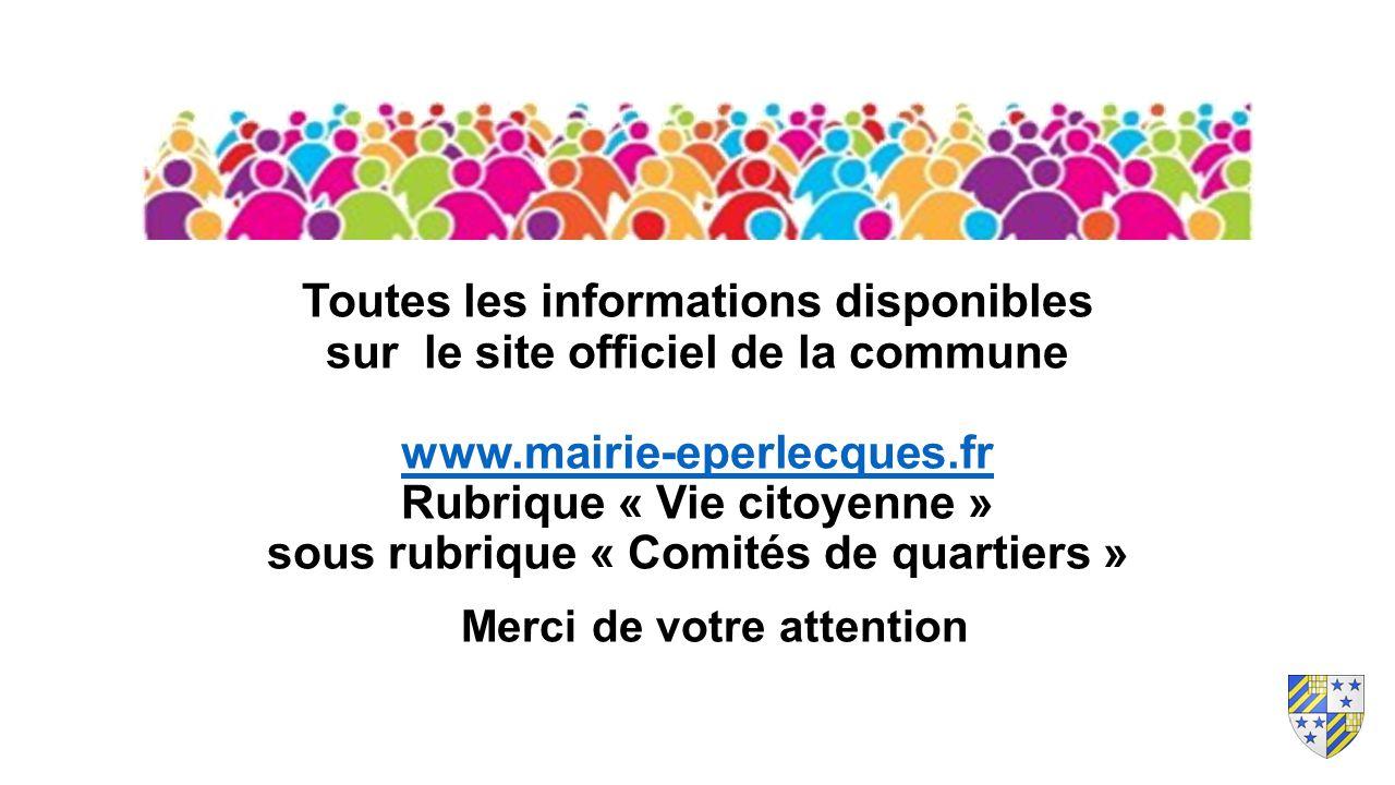 Toutes les informations disponibles sur le site officiel de la commune www.mairie-eperlecques.fr Rubrique « Vie citoyenne » sous rubrique « Comités de quartiers » www.mairie-eperlecques.fr Merci de votre attention