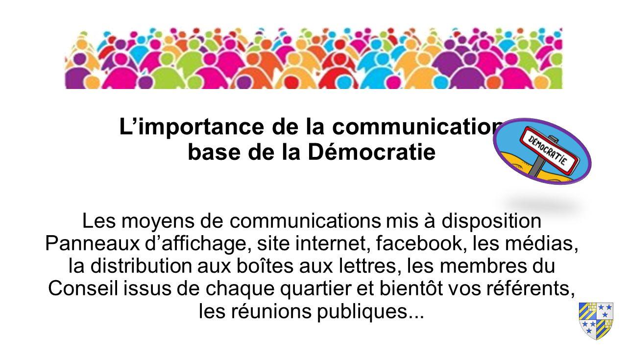 L'importance de la communication base de la Démocratie Les moyens de communications mis à disposition Panneaux d'affichage, site internet, facebook, les médias, la distribution aux boîtes aux lettres, les membres du Conseil issus de chaque quartier et bientôt vos référents, les réunions publiques...