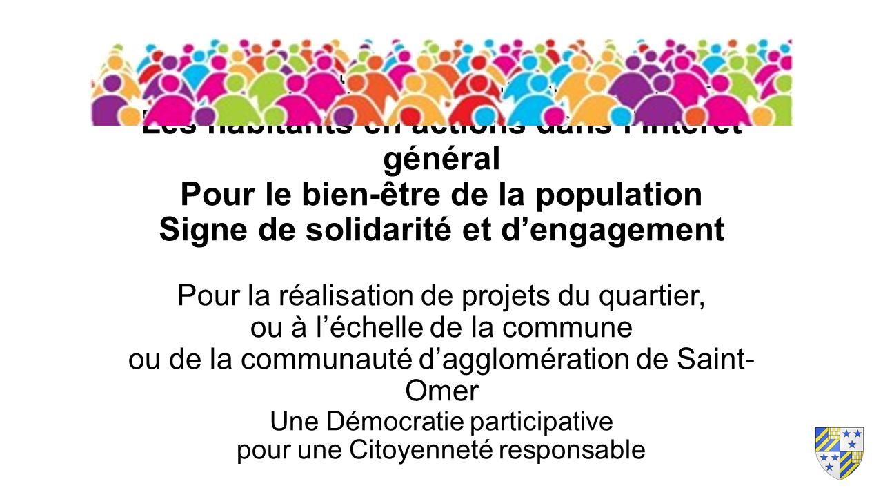 Les habitants : force de propositions Les habitants en actions dans l'intérêt général Pour le bien-être de la population Signe de solidarité et d'engagement Pour la réalisation de projets du quartier, ou à l'échelle de la commune ou de la communauté d'agglomération de Saint- Omer Une Démocratie participative pour une Citoyenneté responsable