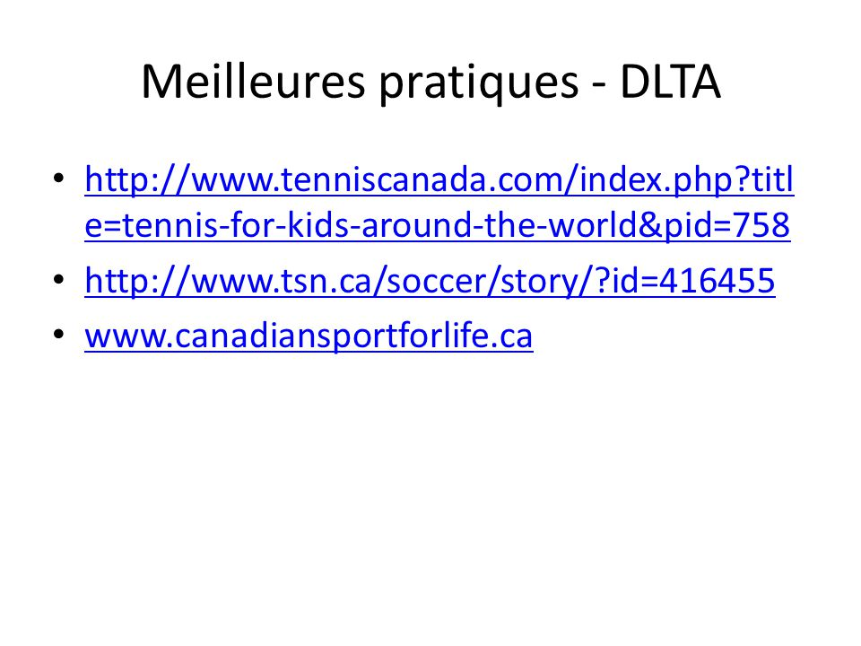 Meilleures pratiques - DLTA http://www.tenniscanada.com/index.php?titl e=tennis-for-kids-around-the-world&pid=758 http://www.tenniscanada.com/index.php?titl e=tennis-for-kids-around-the-world&pid=758 http://www.tsn.ca/soccer/story/?id=416455 www.canadiansportforlife.ca