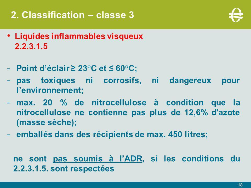2. Classification – classe 3 18 Liquides inflammables visqueux 2.2.3.1.5 - Point d'éclair ≥ 23°C et ≤ 60°C; - pas toxiques ni corrosifs, ni dangereux