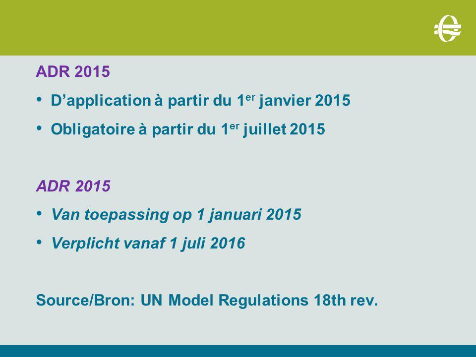 ADR 2015 D'application à partir du 1 er janvier 2015 Obligatoire à partir du 1 er juillet 2015 ADR 2015 Van toepassing op 1 januari 2015 Verplicht vanaf 1 juli 2016 Source/Bron: UN Model Regulations 18th rev.