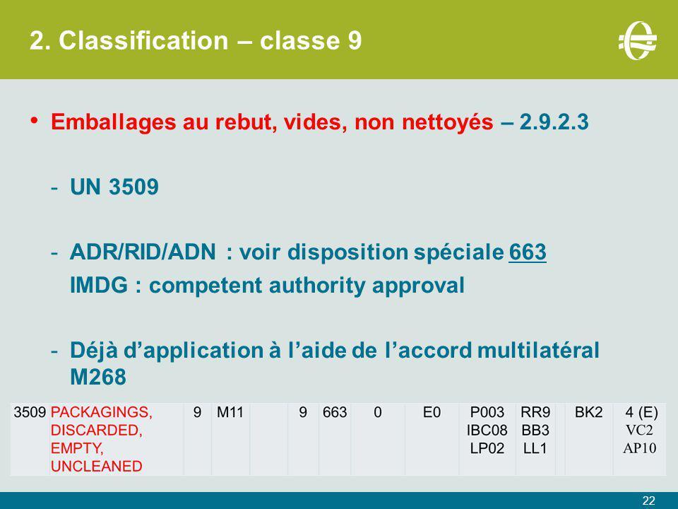 2. Classification – classe 9 22 Emballages au rebut, vides, non nettoyés – 2.9.2.3 -UN 3509 -ADR/RID/ADN : voir disposition spéciale 663 IMDG : compet