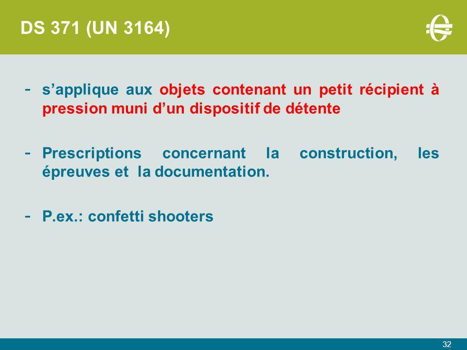 32 DS 371 (UN 3164) - s'applique aux objets contenant un petit récipient à pression muni d'un dispositif de détente - Prescriptions concernant la construction, les épreuves et la documentation.