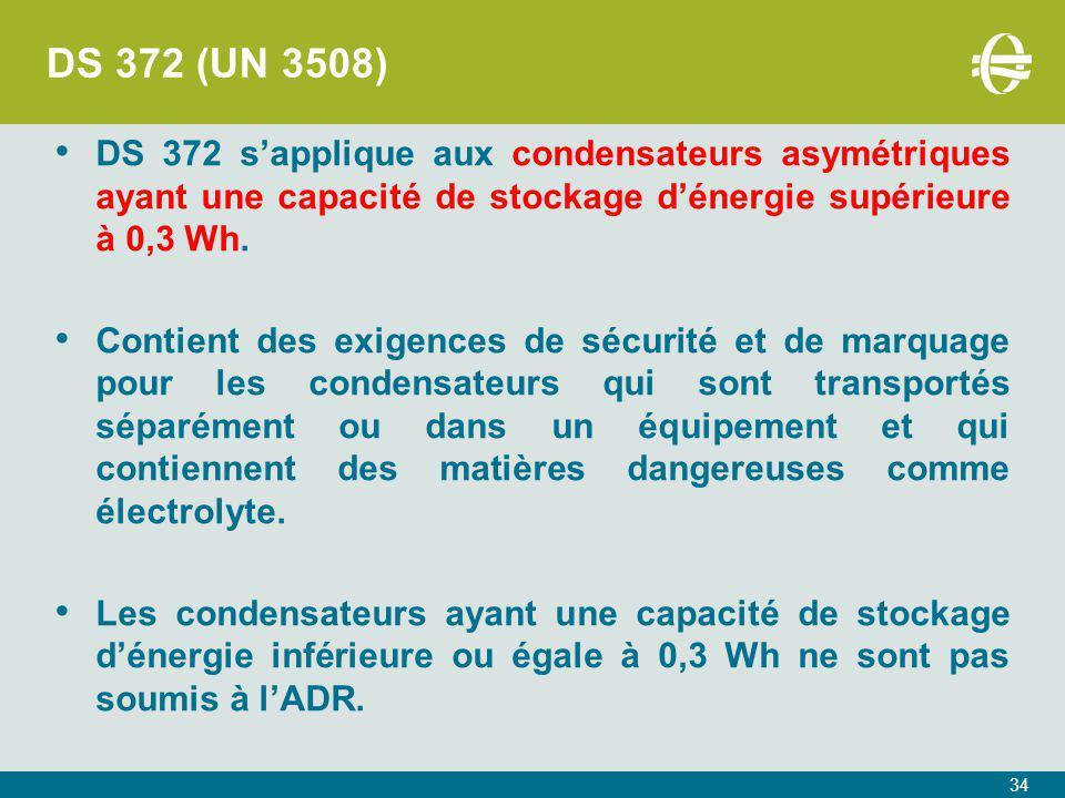 34 DS 372 (UN 3508) DS 372 s'applique aux condensateurs asymétriques ayant une capacité de stockage d'énergie supérieure à 0,3 Wh.