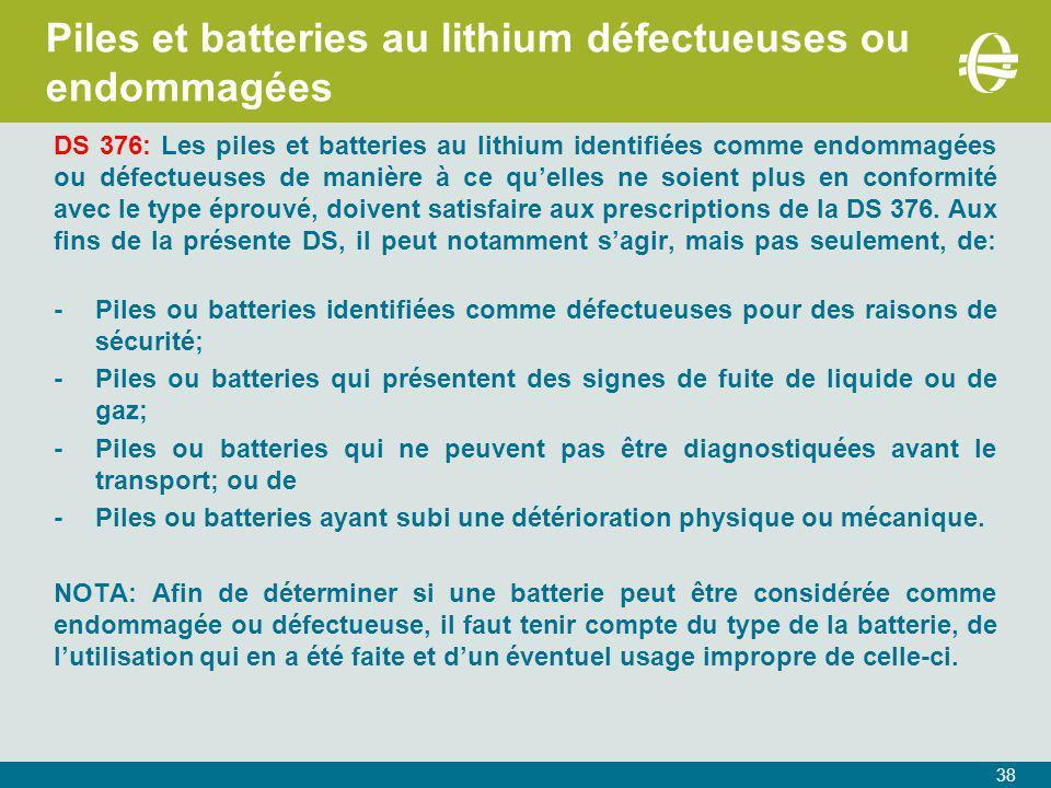 38 Piles et batteries au lithium défectueuses ou endommagées DS 376: Les piles et batteries au lithium identifiées comme endommagées ou défectueuses de manière à ce qu'elles ne soient plus en conformité avec le type éprouvé, doivent satisfaire aux prescriptions de la DS 376.
