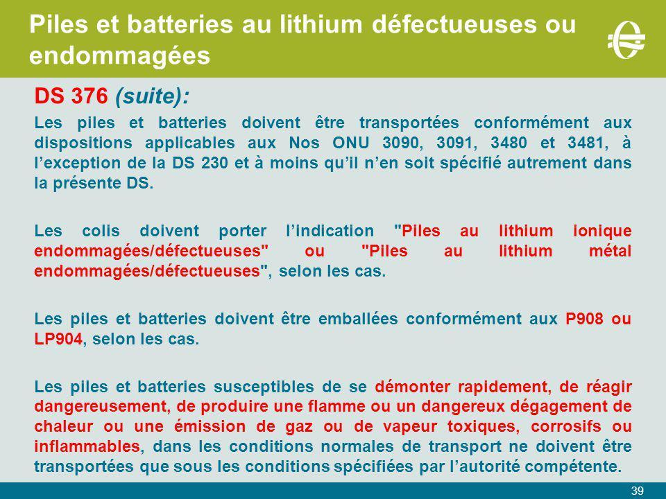 39 Piles et batteries au lithium défectueuses ou endommagées DS 376 (suite): Les piles et batteries doivent être transportées conformément aux dispositions applicables aux Nos ONU 3090, 3091, 3480 et 3481, à l'exception de la DS 230 et à moins qu'il n'en soit spécifié autrement dans la présente DS.