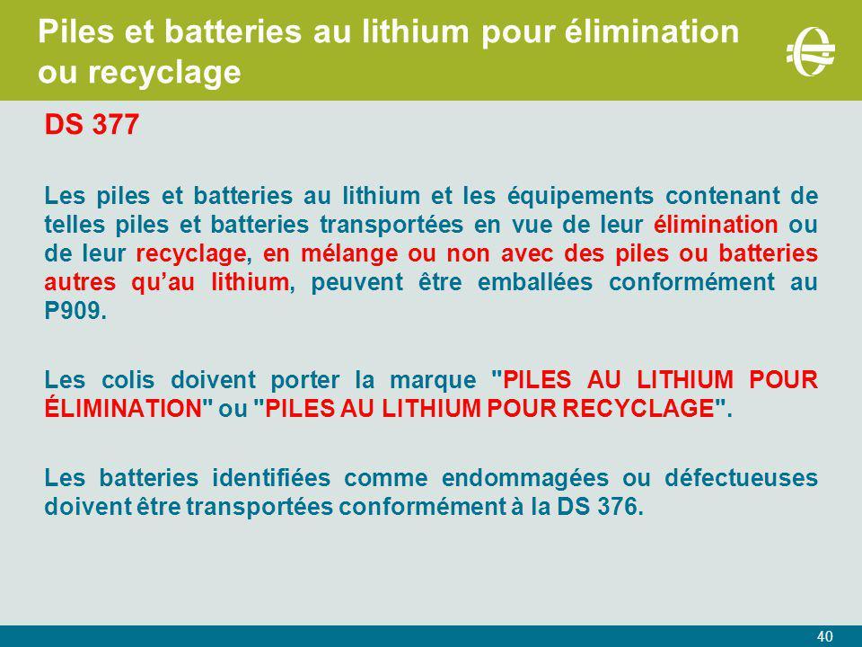 40 Piles et batteries au lithium pour élimination ou recyclage DS 377 Les piles et batteries au lithium et les équipements contenant de telles piles et batteries transportées en vue de leur élimination ou de leur recyclage, en mélange ou non avec des piles ou batteries autres qu'au lithium, peuvent être emballées conformément au P909.