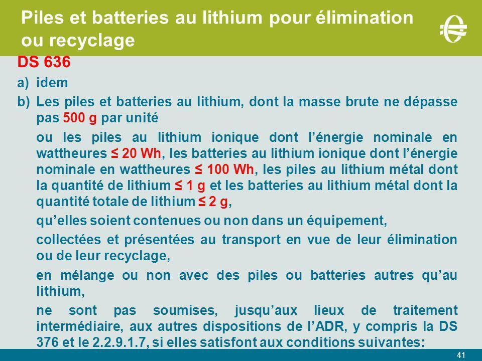 41 Piles et batteries au lithium pour élimination ou recyclage DS 636 a)idem b)Les piles et batteries au lithium, dont la masse brute ne dépasse pas 500 g par unité ou les piles au lithium ionique dont l'énergie nominale en wattheures ≤ 20 Wh, les batteries au lithium ionique dont l'énergie nominale en wattheures ≤ 100 Wh, les piles au lithium métal dont la quantité de lithium ≤ 1 g et les batteries au lithium métal dont la quantité totale de lithium ≤ 2 g, qu'elles soient contenues ou non dans un équipement, collectées et présentées au transport en vue de leur élimination ou de leur recyclage, en mélange ou non avec des piles ou batteries autres qu'au lithium, ne sont pas soumises, jusqu'aux lieux de traitement intermédiaire, aux autres dispositions de l'ADR, y compris la DS 376 et le 2.2.9.1.7, si elles satisfont aux conditions suivantes:
