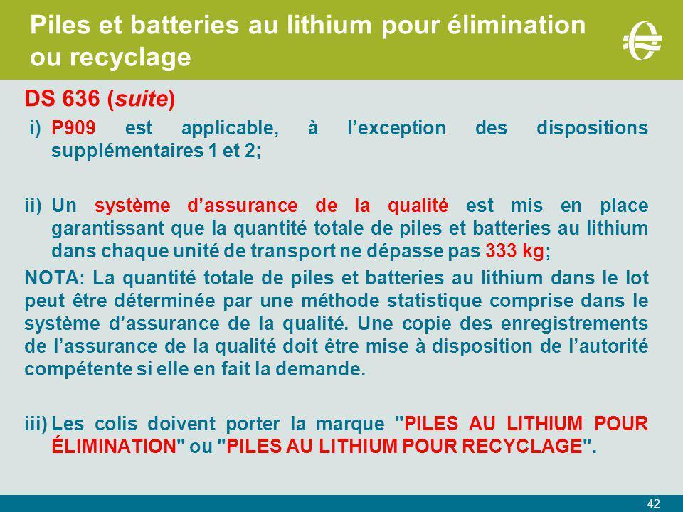 42 Piles et batteries au lithium pour élimination ou recyclage DS 636 (suite) i)P909 est applicable, à l'exception des dispositions supplémentaires 1 et 2; ii)Un système d'assurance de la qualité est mis en place garantissant que la quantité totale de piles et batteries au lithium dans chaque unité de transport ne dépasse pas 333 kg; NOTA:La quantité totale de piles et batteries au lithium dans le lot peut être déterminée par une méthode statistique comprise dans le système d'assurance de la qualité.