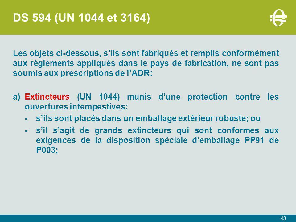 DS 594 (UN 1044 et 3164) Les objets ci-dessous, s'ils sont fabriqués et remplis conformément aux règlements appliqués dans le pays de fabrication, ne sont pas soumis aux prescriptions de l'ADR: a)Extincteurs (UN 1044) munis d'une protection contre les ouvertures intempestives: -s'ils sont placés dans un emballage extérieur robuste; ou -s'il s'agit de grands extincteurs qui sont conformes aux exigences de la disposition spéciale d'emballage PP91 de P003; 43