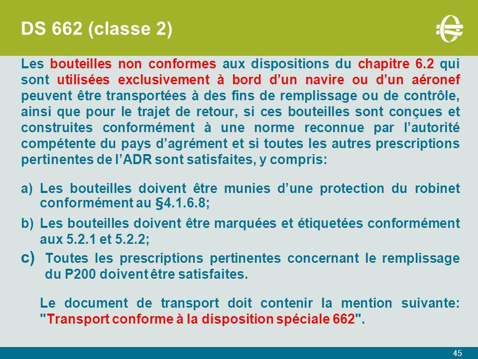 DS 662 (classe 2) Les bouteilles non conformes aux dispositions du chapitre 6.2 qui sont utilisées exclusivement à bord d'un navire ou d'un aéronef peuvent être transportées à des fins de remplissage ou de contrôle, ainsi que pour le trajet de retour, si ces bouteilles sont conçues et construites conformément à une norme reconnue par l'autorité compétente du pays d'agrément et si toutes les autres prescriptions pertinentes de l'ADR sont satisfaites, y compris: a)Les bouteilles doivent être munies d'une protection du robinet conformément au §4.1.6.8; b)Les bouteilles doivent être marquées et étiquetées conformément aux 5.2.1 et 5.2.2; c) Toutes les prescriptions pertinentes concernant le remplissage du P200 doivent être satisfaites.