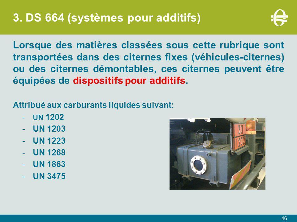 3. DS 664 (systèmes pour additifs) Lorsque des matières classées sous cette rubrique sont transportées dans des citernes fixes (véhicules-citernes) ou