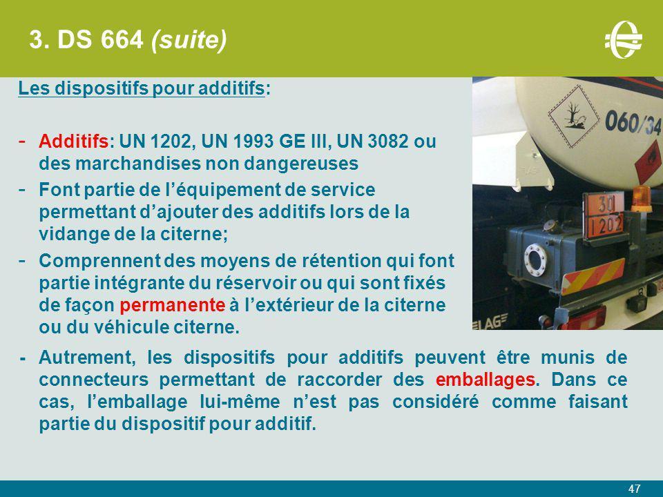 3. DS 664 (suite) Les dispositifs pour additifs: - Additifs: UN 1202, UN 1993 GE III, UN 3082 ou des marchandises non dangereuses - Font partie de l'é