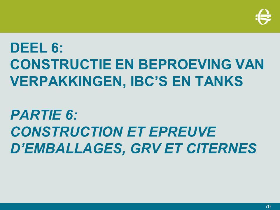DEEL 6: CONSTRUCTIE EN BEPROEVING VAN VERPAKKINGEN, IBC'S EN TANKS PARTIE 6: CONSTRUCTION ET EPREUVE D'EMBALLAGES, GRV ET CITERNES 70