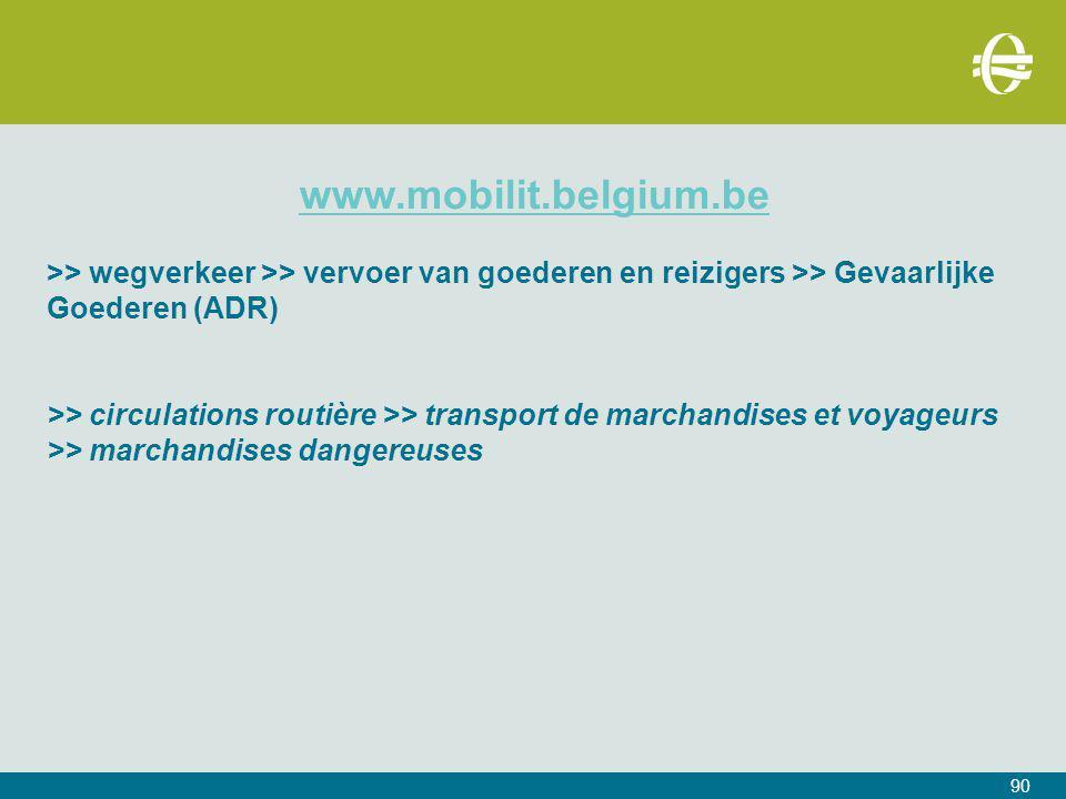 www.mobilit.belgium.be >> wegverkeer >> vervoer van goederen en reizigers >> Gevaarlijke Goederen (ADR) >> circulations routière >> transport de marchandises et voyageurs >> marchandises dangereuses 90