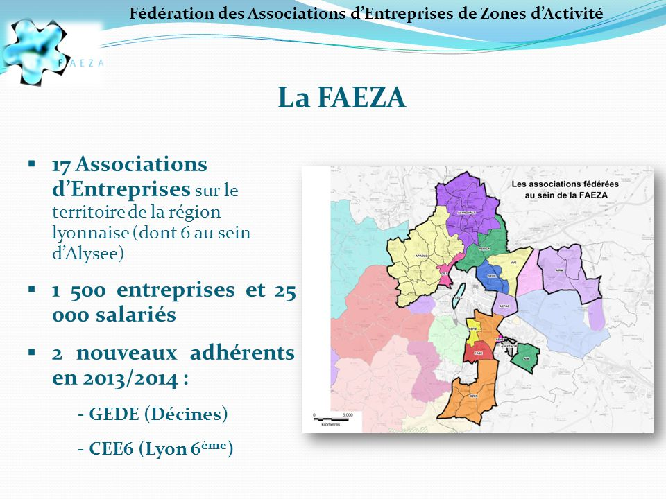 Fédération des Associations d'Entreprises de Zones d'Activité La FAEZA  17 Associations d'Entreprises sur le territoire de la région lyonnaise (dont 6 au sein d'Alysee)  1 500 entreprises et 25 000 salariés  2 nouveaux adhérents en 2013/2014 : - GEDE (Décines) - CEE6 (Lyon 6 ème )
