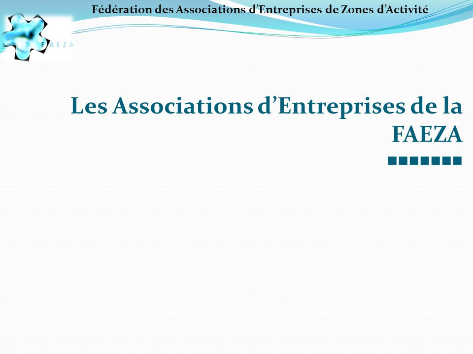 Les Associations d'Entreprises de la FAEZA ■■■■■■■ Fédération des Associations d'Entreprises de Zones d'Activité