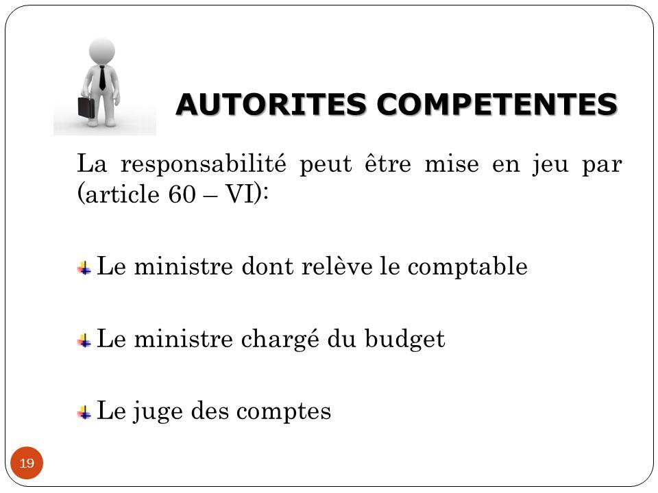 AUTORITES COMPETENTES 19 La responsabilité peut être mise en jeu par (article 60 – VI): Le ministre dont relève le comptable Le ministre chargé du bud