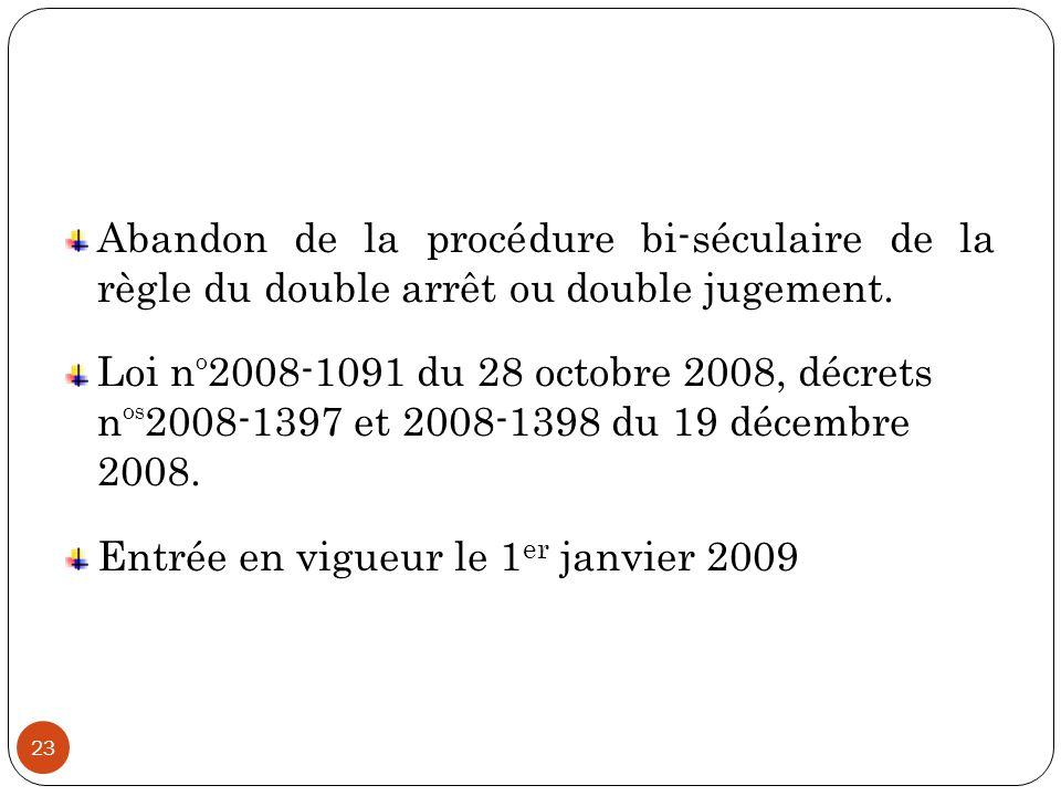 23 Abandon de la procédure bi-séculaire de la règle du double arrêt ou double jugement. Loi n O 2008-1091 du 28 octobre 2008, décrets n OS 2008-1397 e