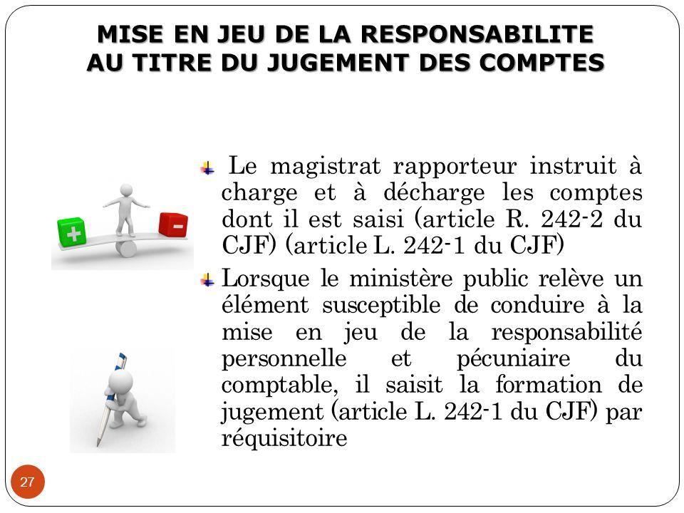 MISE EN JEU DE LA RESPONSABILITE AU TITRE DU JUGEMENT DES COMPTES 27 Le magistrat rapporteur instruit à charge et à décharge les comptes dont il est s