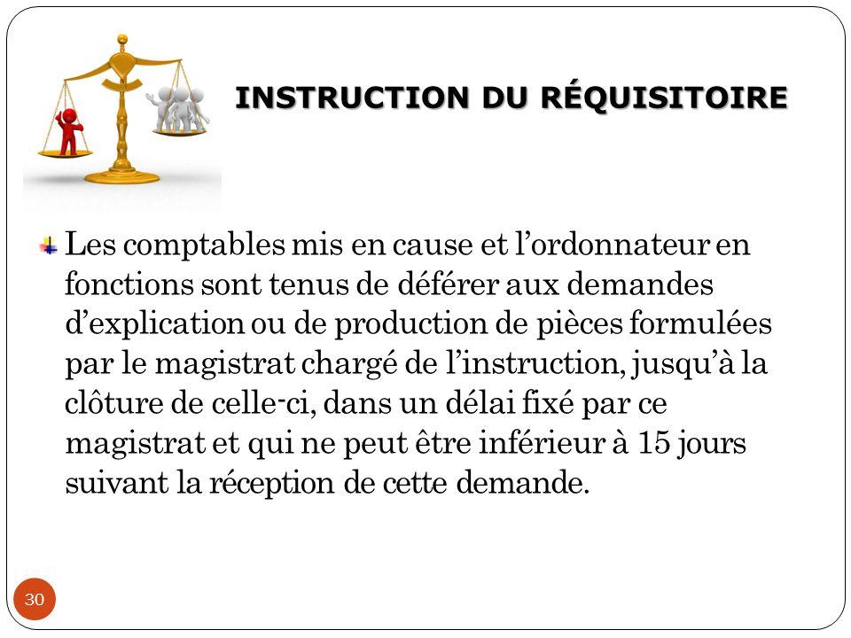 INSTRUCTION DU RÉQUISITOIRE 30 Les comptables mis en cause et l'ordonnateur en fonctions sont tenus de déférer aux demandes d'explication ou de produc