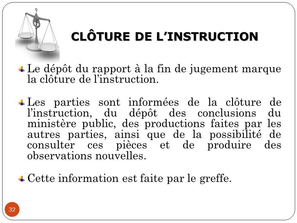 CLÔTURE DE L'INSTRUCTION 32 Le dépôt du rapport à la fin de jugement marque la clôture de l'instruction. Les parties sont informées de la clôture de l