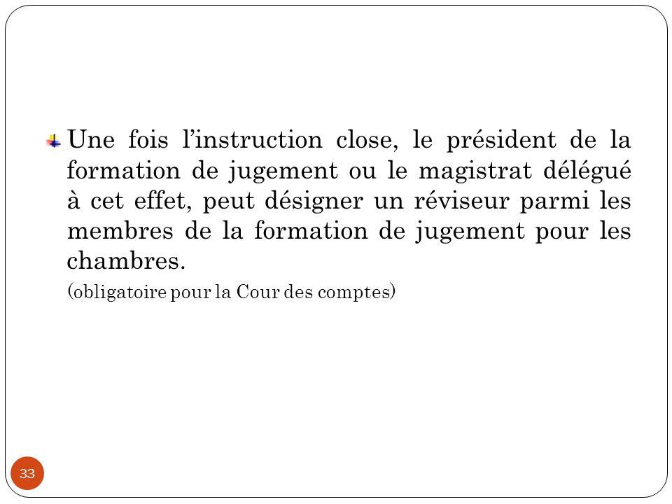 33 Une fois l'instruction close, le président de la formation de jugement ou le magistrat délégué à cet effet, peut désigner un réviseur parmi les mem