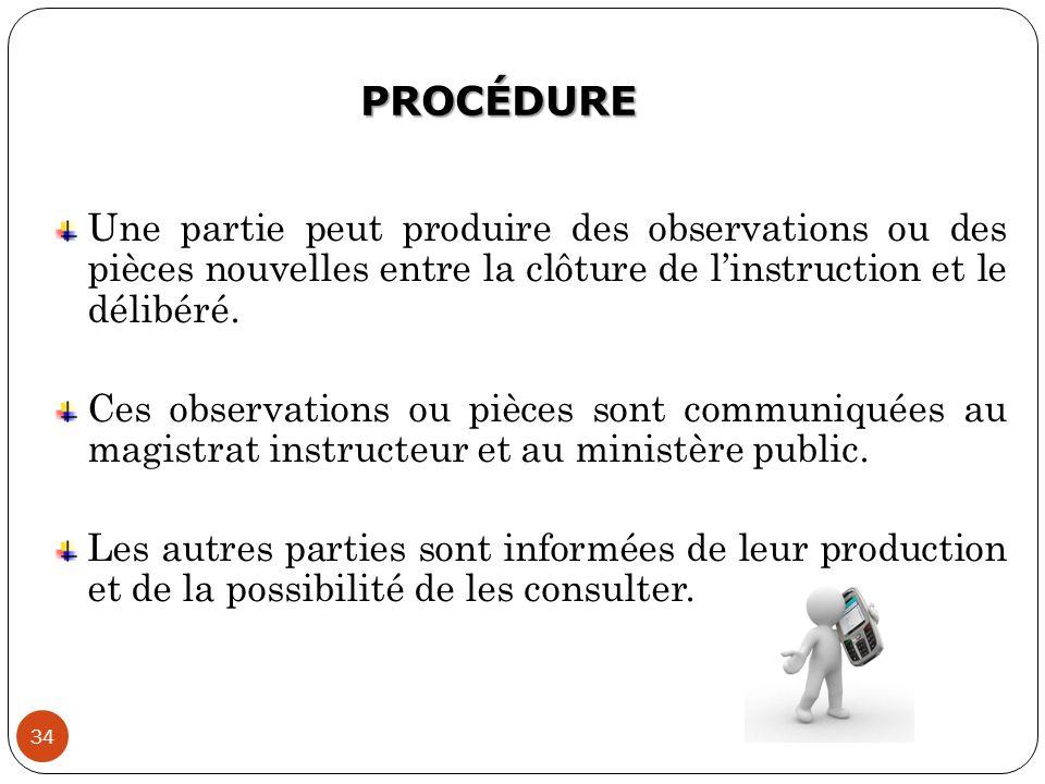 PROCÉDURE 34 Une partie peut produire des observations ou des pièces nouvelles entre la clôture de l'instruction et le délibéré. Ces observations ou p