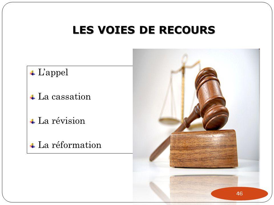 LES VOIES DE RECOURS L'appel La cassation La révision La réformation 46