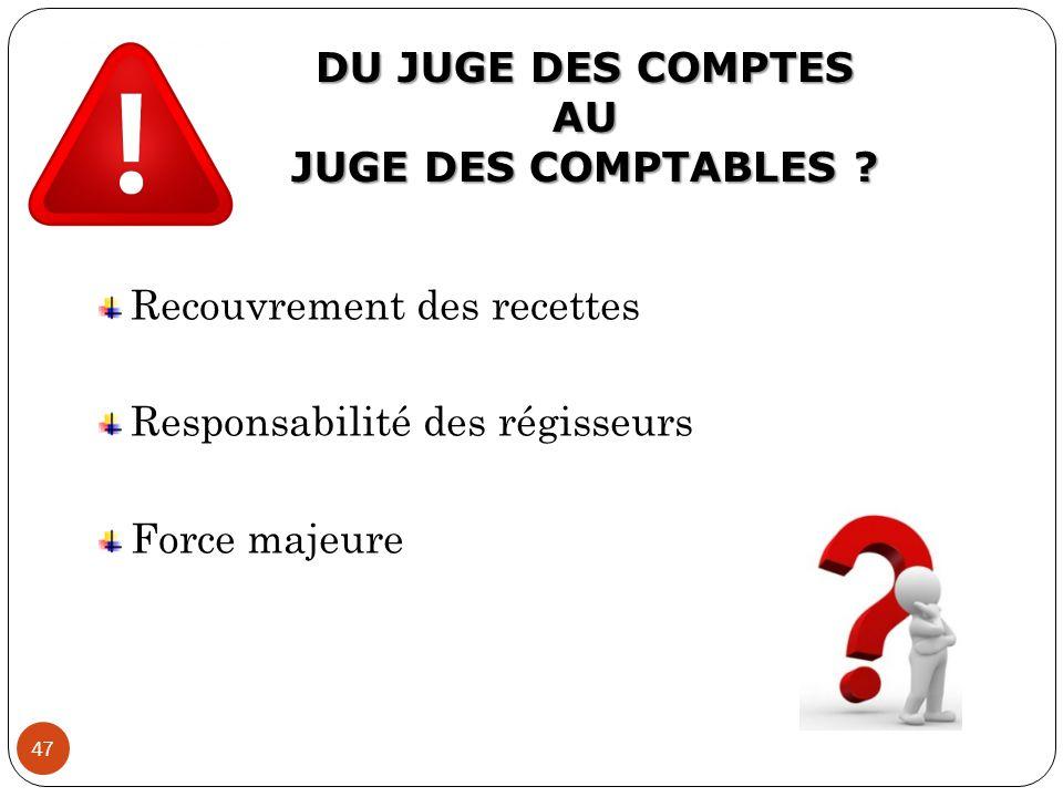DU JUGE DES COMPTES AU JUGE DES COMPTABLES ? 47 Recouvrement des recettes Responsabilité des régisseurs Force majeure