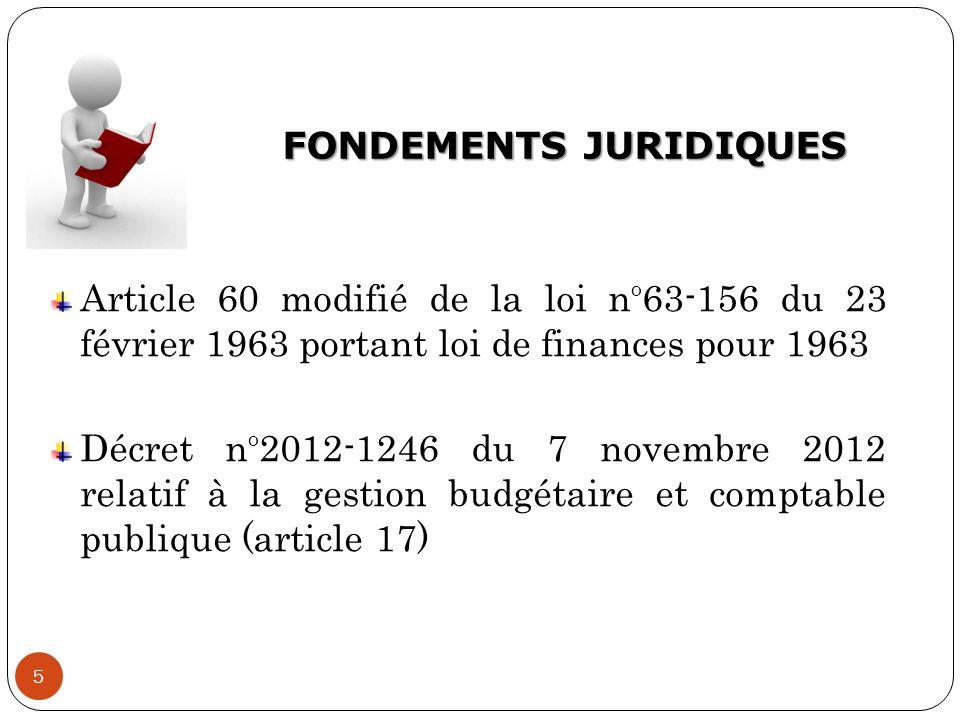 FONDEMENTS JURIDIQUES 5 Article 60 modifié de la loi n O 63-156 du 23 février 1963 portant loi de finances pour 1963 Décret n O 2012-1246 du 7 novembr