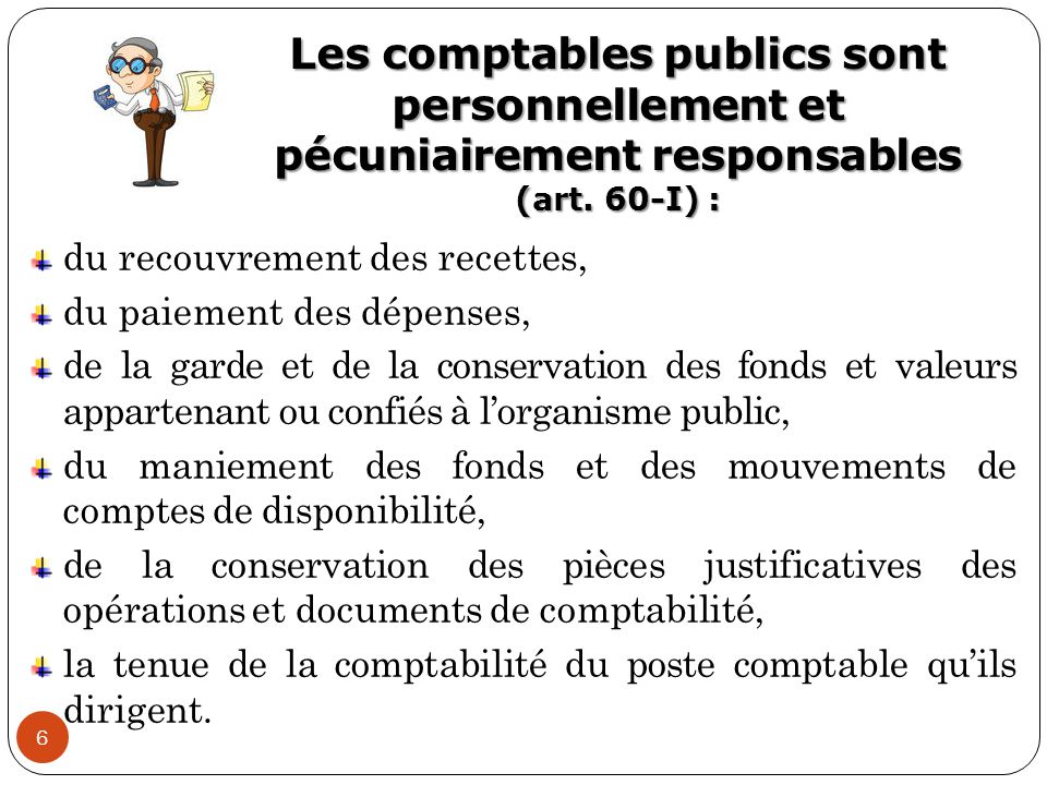 Les comptables publics sont personnellement et pécuniairement responsables (art. 60-I) : 6 du recouvrement des recettes, du paiement des dépenses, de