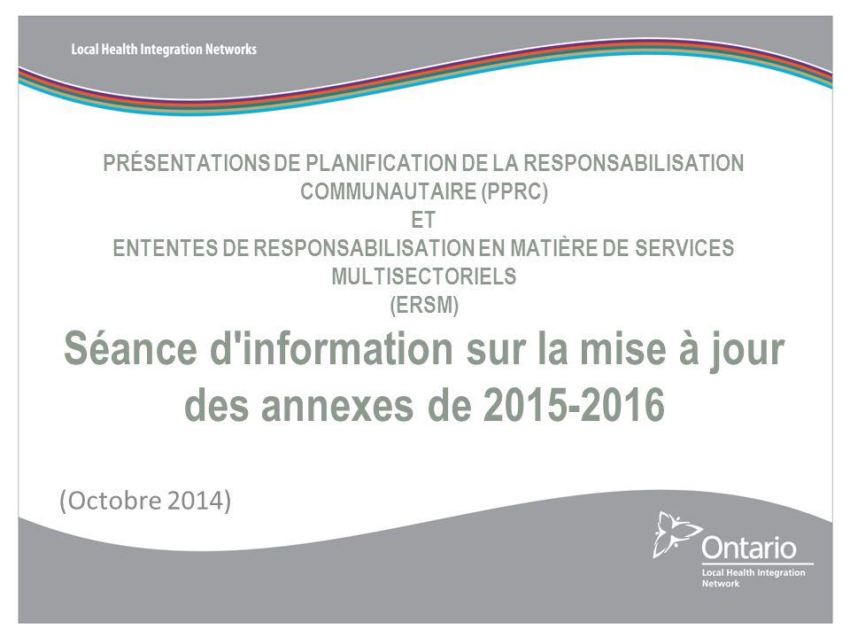 PRÉSENTATIONS DE PLANIFICATION DE LA RESPONSABILISATION COMMUNAUTAIRE (PPRC) ET ENTENTES DE RESPONSABILISATION EN MATIÈRE DE SERVICES MULTISECTORIELS (ERSM) Séance d information sur la mise à jour des annexes de 2015-2016 (Octobre 2014)
