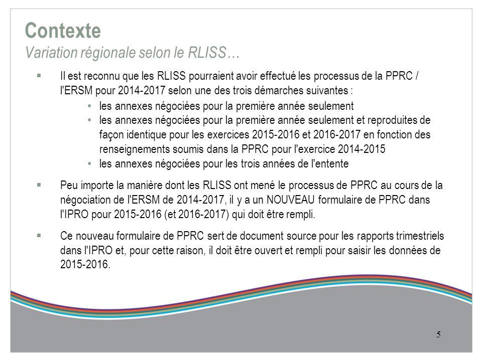 Contexte Variation régionale selon le RLISS…  Il est reconnu que les RLISS pourraient avoir effectué les processus de la PPRC / l ERSM pour 2014-2017 selon une des trois démarches suivantes : les annexes négociées pour la première année seulement les annexes négociées pour la première année seulement et reproduites de façon identique pour les exercices 2015-2016 et 2016-2017 en fonction des renseignements soumis dans la PPRC pour l exercice 2014-2015 les annexes négociées pour les trois années de l entente  Peu importe la manière dont les RLISS ont mené le processus de PPRC au cours de la négociation de l ERSM de 2014-2017, il y a un NOUVEAU formulaire de PPRC dans l IPRO pour 2015-2016 (et 2016-2017) qui doit être rempli.