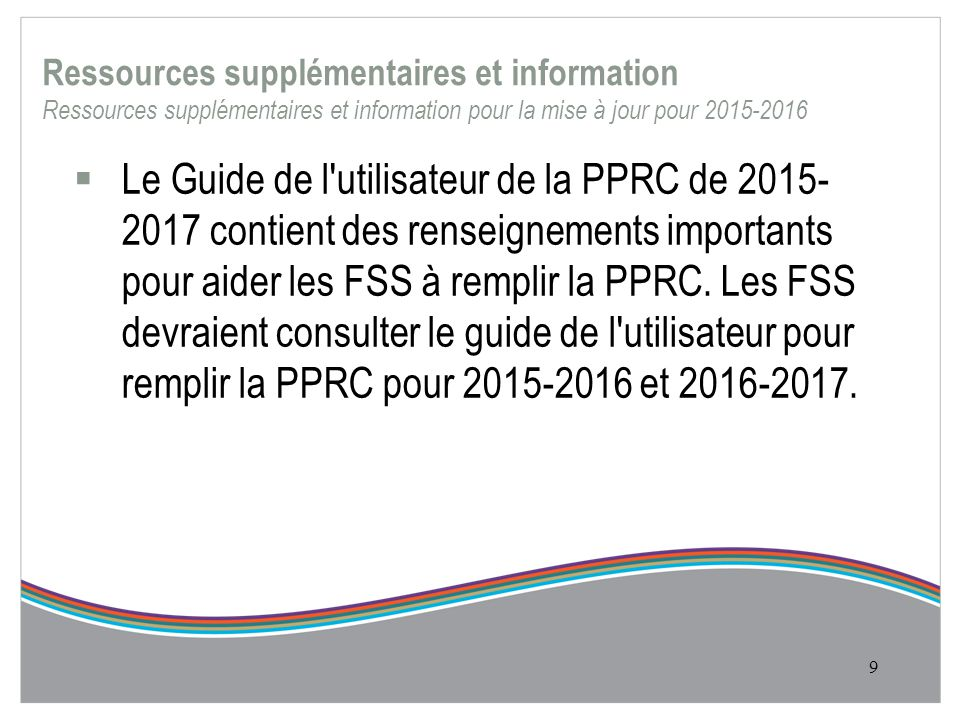 Ressources supplémentaires et information Ressources supplémentaires et information pour la mise à jour pour 2015-2016  Le Guide de l utilisateur de la PPRC de 2015- 2017 contient des renseignements importants pour aider les FSS à remplir la PPRC.